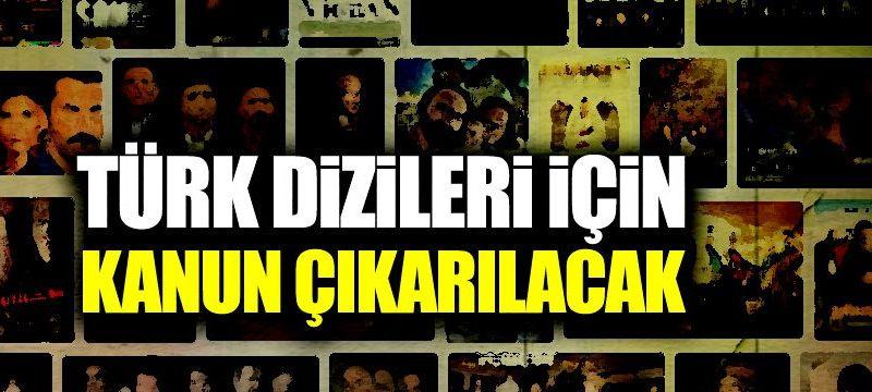 Türk dizileri için kanun çıkarılacak