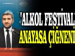 """""""Alkol festivali ile Anayasa çiğneniyor"""""""