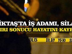 Beşiktaş'ta iş adamı, silahlı saldırı sonucu hayatını kaybetti