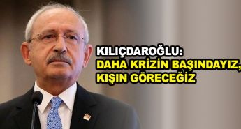 Kılıçdaroğlu: Daha krizin başındayız, kışın göreceğiz