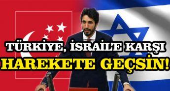 Türkiye, israil'e karşı harekete geçsin!