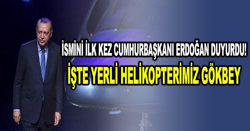 İsmini ilk kez Cumhurbaşkanı Erdoğan duyurdu! İşte yerli helikopterimiz Gökbey