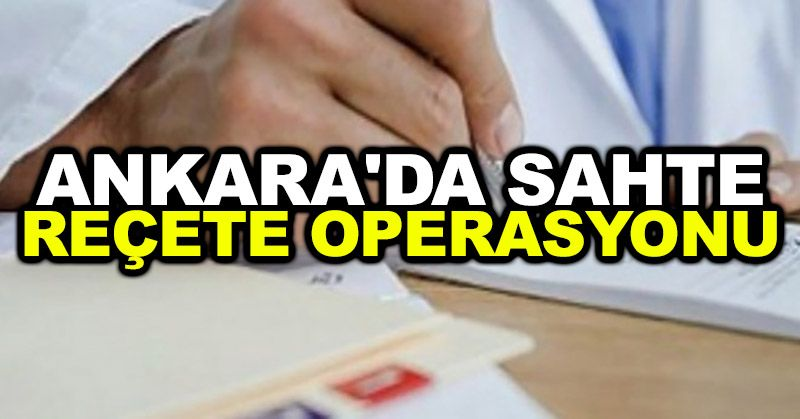 Ankara'da sahte reçete operasyonu