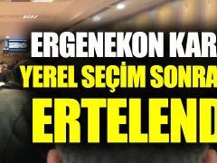 Ergenekon davası kararı seçim sonrasına kaldı!