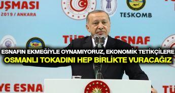 Erdoğan: Esnafın ekmeğiyle oynamıyoruz, ekonomik tetikçilere Osmanlı tokadını hep birlikte vuracağız