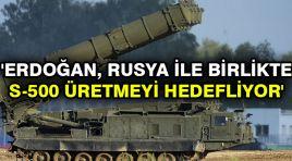'Erdoğan, Rusya ile birlikte S-500 üretmeyi hedefliyor'