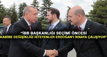 'İBB Başkanlığı seçimi öncesi kabine değişikliği isteyenler Erdoğan'ı iknaya çalışıyor' iddiası