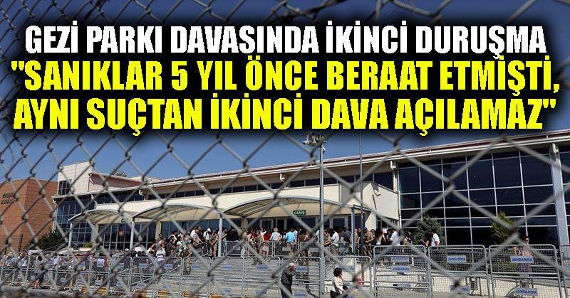 """Gezi Parkı davasında ikinci duruşma: """"Sanıklar 5 yıl önce beraat etmişti, aynı suçtan ikinci dava açılamaz"""""""