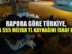 Rapora göre Türkiye, 1 yılda 555 milyar TL kaynağını israf ediyor