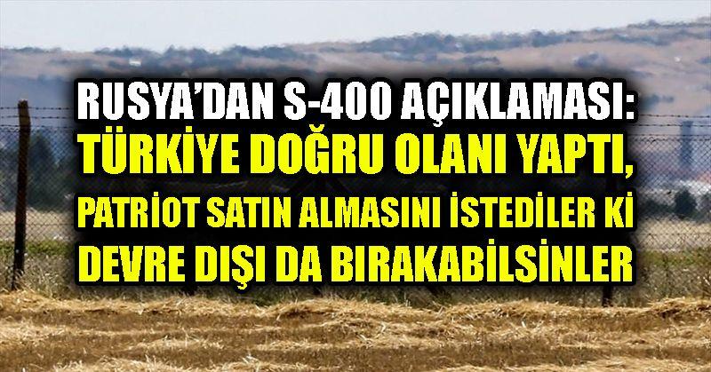 Rusya'dan S-400 açıklaması: Türkiye doğru olanı yaptı, Patriot satın almasını istediler ki devre dışı da bırakabilsinler